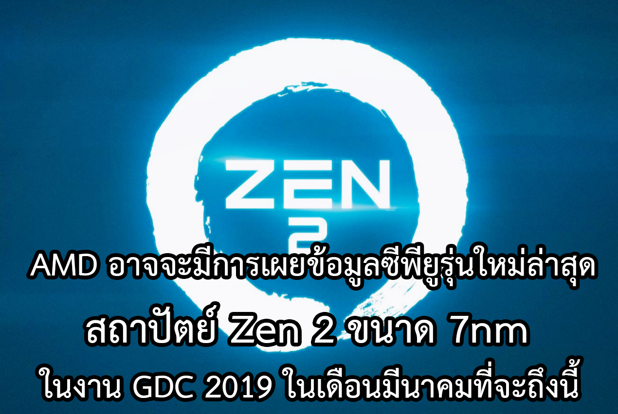 AMD อาจจะมีการเผยข้อมูลซีพียูรุ่นใหม่ล่าสุดสถาปัตย์ Zen 2 ขนาด 7nm ในงาน GDC 2019 ในเดือนมีนาคมที่จะถึงนี้