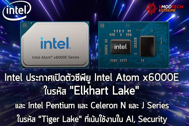 intel atom x6000e embedded processors Intel ประกาศเปิดตัวซีพียู Intel Atom x6000E ในรหัส Elkhart Lake และ Intel Pentium และ Celeron N และ J Series ในรหัส Tiger Lake ที่เน้นใช้งานใน AI, Security