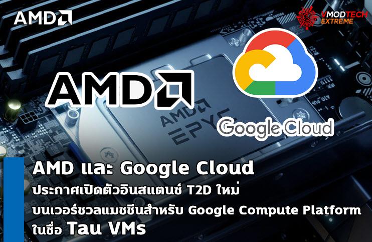 "amd google cloud ""AMD และ Google Cloud ประกาศเปิดตัวอินสแตนซ์ T2D ใหม่ ซึ่งถือเป็นครั้งแรกในกลุ่มผลิตภัณฑ์ใหม่บนเวอร์ชวลแมชชีนสำหรับแพลตฟอร์ม Google Compute Platform ในชื่อ Tau VMs"""